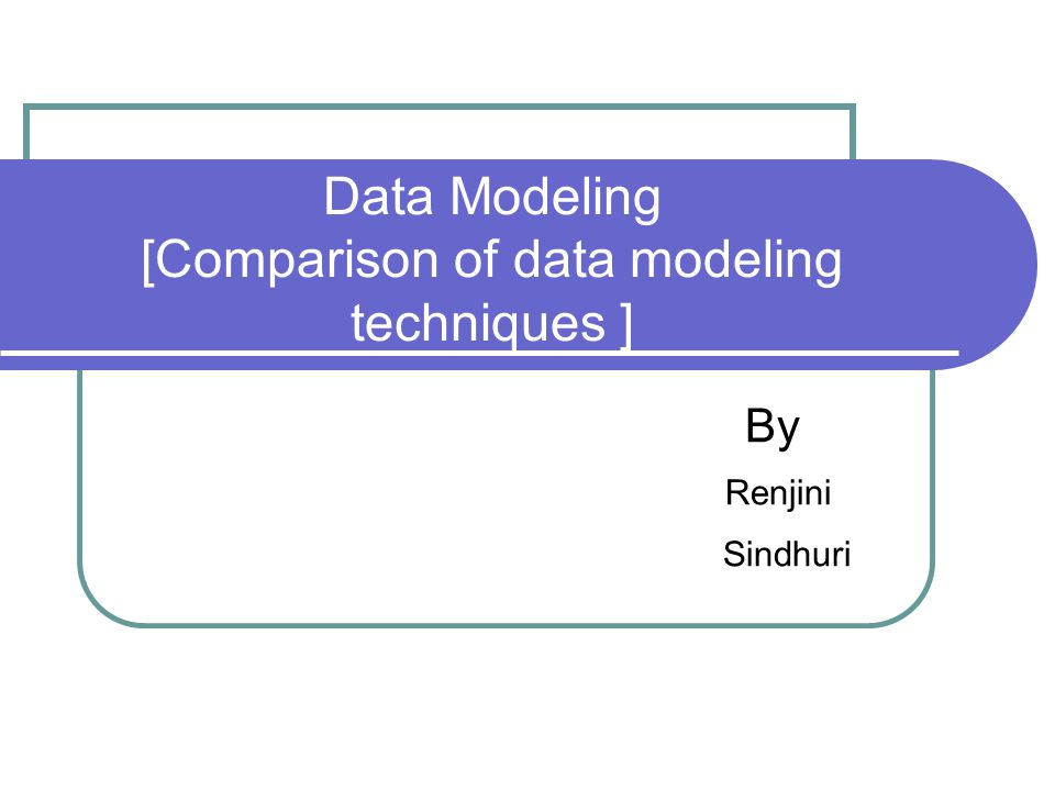 Data Modeling [Comparison of data modeling techniques ]